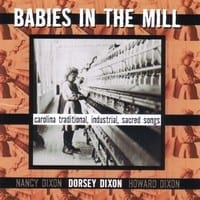 DORSEY DIXON - BABIES IN THE MILL - CAROLINA TRADITIONAL, INDUSTRIAL, SACRED SONGS  1